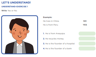 LET'S UNDERSTAND! UNDERSTAND-EXERCISE 1 Write Yes or No. Example: He lives in China. NO He is from Peru. YES 1. He is from Arequipa. 2. He recycles money. 3. He is the founder of a hospital. 4. He is the founder of a bank