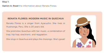 Step 1: Option A: Read the information about Renata Flores RENATA FLORES: MODERN MUSIC IN QUECHUA Renata Flores is a singer from Ayacucho. She lives in Huamanga, Peru. She is 20 years old. She promotes Quechua with her music, a combination of trap, hip hop, electronic, and reggaeton. She sings in Quechua and plays the charango. She's great!