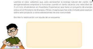 Leemos el caso: sabemos que, para aprovechar la energía natural del viento, los aerogeneradores empiezan a funcionar cuando el viento alcanza una velocidad de 3 a 4 m/s; situándonos en Huambos (Cajamarca) que tiene un proyecto de energía eólica en el Ministerio de Energía y Minas; imagina que has sido invitado para explicar sobre este proyecto a otros adolescentes de esa comunidad. Escribe tu explicación con ayuda de un esquema