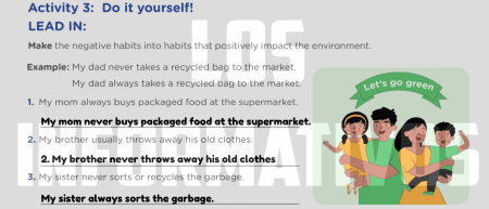 Activity 3: Do it yourself! LEAD IN: Make the negative habits into habits that positively impact the environment. 1. My mom always buys packaged food at the supermarket. 2. My brother usually throws away his old clothes. 3. My sister never sorts or recycles the garbage.