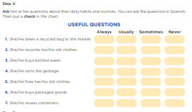 Step 2: Ask him or her questions about their daily habits and routines. You can ask the questions in Spanish. Then put a check in the chart. 1. She/He takes a recycled bag to the market. 2. She/He recycles her/his old clothes. 3. She/He buys bottled water. 4. She/He sorts the garbage. 5. She/He fixes her/his old clothes. 6. She/He buys packaged goods. 7. She/He reuses containers.