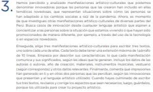 Hemos percibido y analizado manifestaciones artístico-culturales que podemos denominar innovadoras porque las personas que las crearon han incluido en ellas temáticas novedosas, que representan situaciones sobre cómo las personas se han adaptado a los cambios sociales a raíz de la pandemia. Ahora, es momento de que investigues otras manifestaciones artístico-culturales de diversas partes del Perú. Busca casos de innovación desde cualquier lenguaje artístico que aspiren a concientizar a las personas sobre la situación que estamos viviendo o que hayan sido promocionados de manera diferente, por ejemplo, a través del uso de la tecnología o en espacios novedosos. Enseguida, elige tres manifestaciones artístico-culturales para escribir tres textos, uno sobre cada una de ellas. Cada texto debe tener una extensión máxima de 1 párrafo de 10 líneas. Empieza por describir sus características: lo que cada manifestación comunica y sus significados, según las ideas que te generan. Incluye los datos de las autoras o autores, año de creación, materiales, instrumentos musicales, vestuario (según corresponda) y otros datos relevantes. Finalmente, comenta qué impresiones han generado en ti y en otras dos personas que las perciban, según las innovaciones que presentan y el lenguaje artístico utilizado. Cuando hayas culminado de escribir tus tres textos, revísalos y corrige los aspectos que sean necesarios; luego, guárdalos, porque los utilizarás para crear tu proyecto artístico.